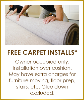Free Carpet Installs* Owner occupied only. Installation over cushion. May have extra charges for furniture moving, floor prep, stairs, etc. Glue down excluded.