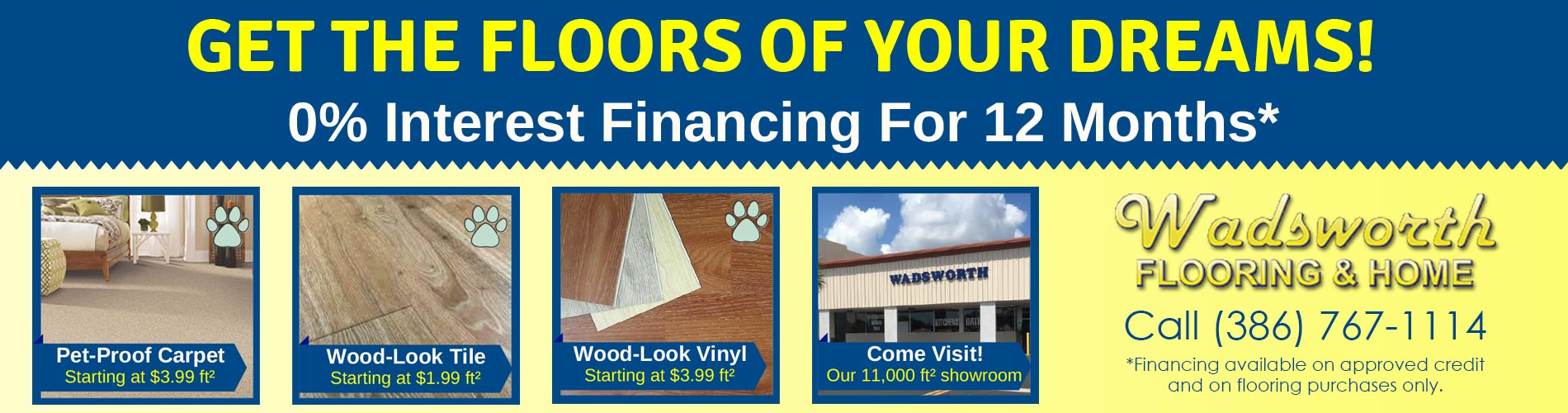 Get the floor of your dreams! 0% interest financing for 12 months. Amazing deals and vast selection only at Wadsworth Flooring & Home in South Daytona, Florida. Financing available on approved credit and on flooring purchases only.